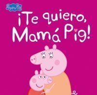 PEPPA PIG. TE QUIERO MAMA PIG